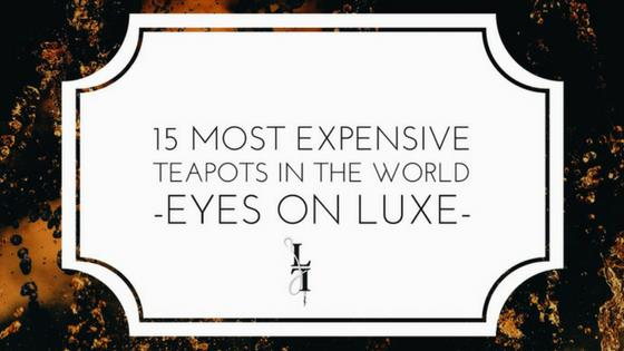 15 MOST EXPENSIVE TEAPOTS IN THE WORLD – EYES ON LUXE
